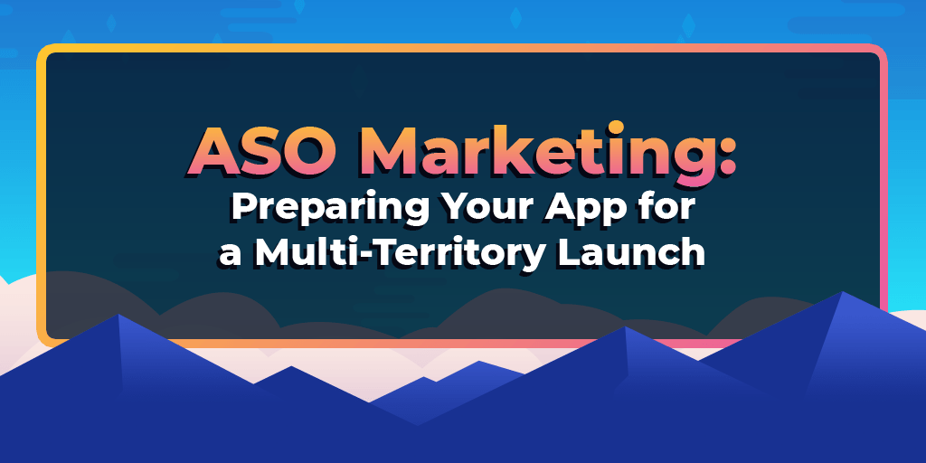 ASO Marketing: Preparing Your App For A Multi-Territory Launch